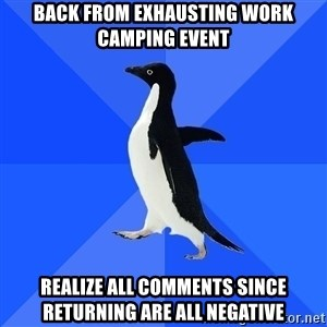 Socially Awkward Penguin - Back from exhausting work camping event Realize all comments since returning are all negative