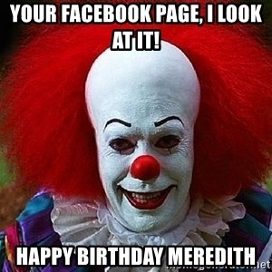 Pennywise the Clown - Your Facebook page, I look at it!  Happy birthday meredith