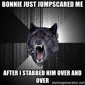Insanity Wolf - bonnie just jumpscared me after i stabbed him over and over