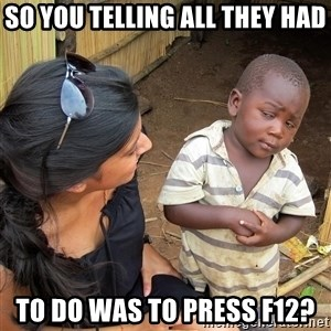 Skeptical African Child - So you telling all they had to do was to press F12?