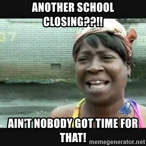 Sweet brown - Another school closing??!!  Ain't nobody got time for that!