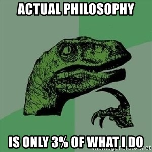 Philosoraptor - Actual philosophy is only 3% of what I do
