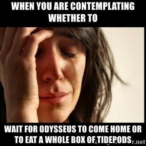 First World Problems - When you are contemplating whether to  Wait for odysseus to come home or to eat a whole box of TidePods