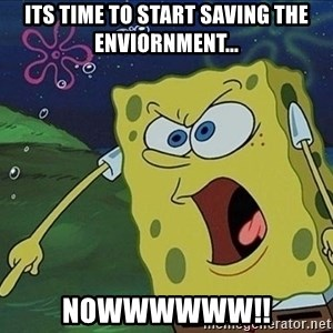 Screaming Spongebob - its time to start saving the enviornment... nowwwwww!!