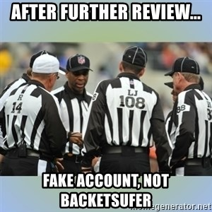 NFL Ref Meeting - after further review... fake account, not backetsufer