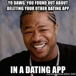 Yo Dawg - Yo dawg, you found out about deleting your other dating app In a Dating app