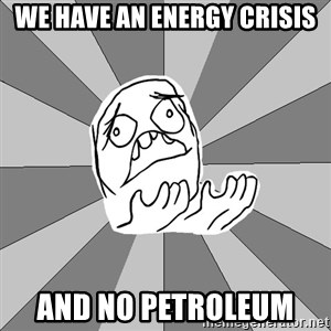 Whyyy??? - We have an energy crisis AND NO PETROLEUM