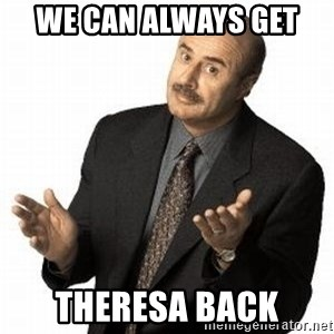 Dr. Phil - We can always get  Theresa back