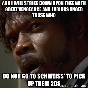 Angry Samuel L Jackson - And I will strike down upon thee with great vengeance and furious anger those who  do not go to Schweiss' to pick up their 2ds