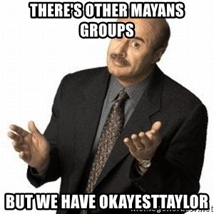 Dr. Phil - There's other Mayans Groups But we have OkayestTaylor