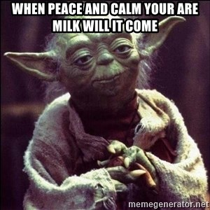 Advice Yoda - When peace and calm your are milk will it come