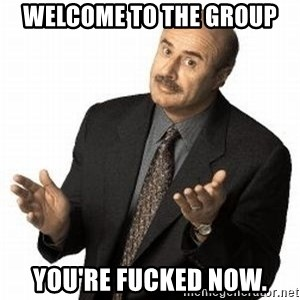 Dr. Phil - WELCOME TO THE GROUP YOU'RE FUCKED NOW.