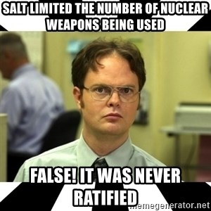Dwight from the Office - SALT limited the number of nuclear weapons being used  FALSE! It was never ratified