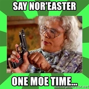 Madea - Say Nor'easter  one Moe time...