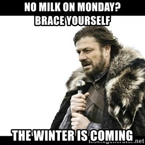 Winter is Coming - No Milk on Monday?          Brace Yourself The winter is coming