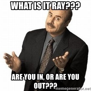 Dr. Phil - What is it Ray??? Are you in, or are you out???