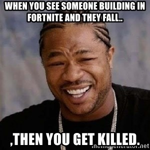 Yo Dawg - when you see someone building in fortnite and they fall.. ,then you get killed.