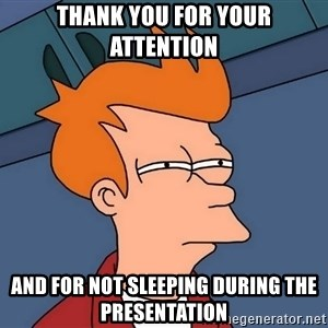 Futurama Fry - Thank you for your attention And for not sleeping during the presentation