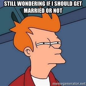 Futurama Fry - still wondering if i should get married or not