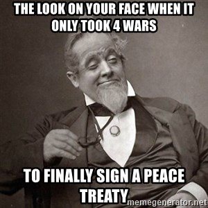1889 [10] guy - the look on your face when it only took 4 wars to finally sign a peace treaty
