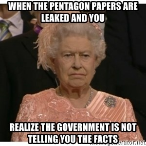 Unimpressed Queen - When the pentagon papers are leaked and you realize the government is not telling you the facts