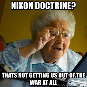 Internet Grandma Surprise - Nixon doctrine?  thats not getting us out of the war at all
