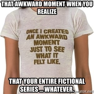 That Awkward Moment When - That awkward moment when you realize That your entire fictional series ... whatever.