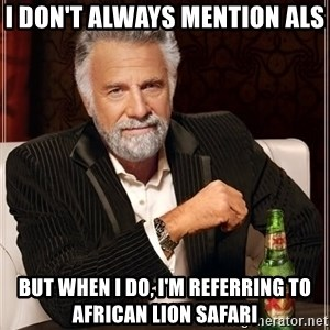 The Most Interesting Man In The World - I don't always mention als but when i do, I'm referring to African lion safari
