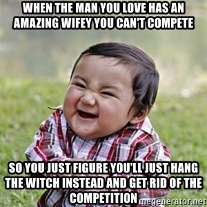evil toddler kid2 - When the man you love has an amazing wifey you can't compete so you just figure you'll just hang the witch instead and get rid of the competition