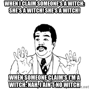 aysi - When I claim someone's a witch: She's a witch! She's a witch! When someone claim's I'm a witch: Nah, I ain't no witch