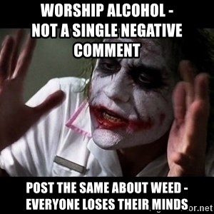 joker mind loss - worship alcohol -                                     not a single negative comment post the same about weed - everyone loses their minds