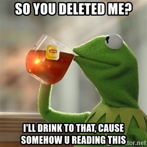 Kermit The Frog Drinking Tea - SO YOU DELETED ME? I'LL DRINK TO THAT, CAUSE SOMEHOW U READING THIS