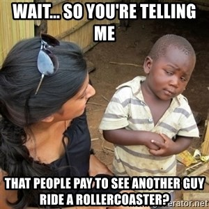 skeptical black kid - Wait... So you're telling me that people pay to see another guy ride a rollercoaster?