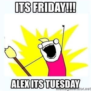 All the things - Its friday!!! Alex its Tuesday