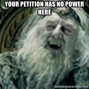 you have no power here - your petition has no power here