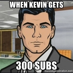 Archer - when kevin gets 300 subs