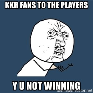 Y U No - KKR fans to the players y u not winning