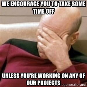 Face Palm - we encourage you to take some time off unless you're working on any of our projects