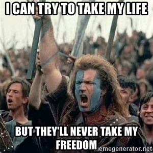 Brave Heart Freedom - I can try to take my life But they'll never take my freedom