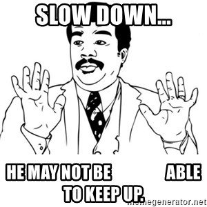 neil degrasse tyson reaction - slow down... he may not be                 able to keep up.
