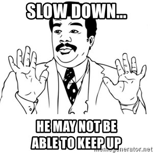 neil degrasse tyson reaction - slow down... he may not be                        able to keep up