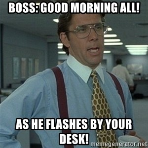 Office Space Boss - boss: GOOD MORNING ALL! as he flashes by your desk!
