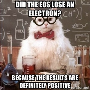 Chemistry Cat - did the eos lose an electron? Because the results are definitely positive