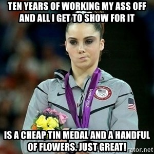 McKayla Maroney Not Impressed - Ten years of working my ass off and all I get to show for it is a cheap tin medal and a handful of flowers. Just great!