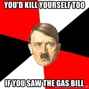 Advice Hitler - You'd kill yourself too if you saw the gas bill