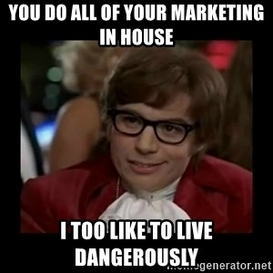 Dangerously Austin Powers - You do all of your marketing in house I too like to live dangerously