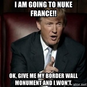 Donald Trump - I am going to Nuke France!! Ok, give me my border wall monument and I won't.