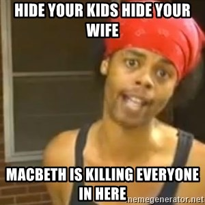 Hide Yo Kids - hide your kids hide your wife  Macbeth is killing everyone in here