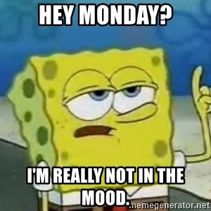 Tough Spongebob - hey monday? I'm really not in the mood.