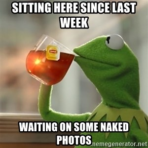 Kermit The Frog Drinking Tea - Sitting Here Since Last week  Waiting on some Naked Photos